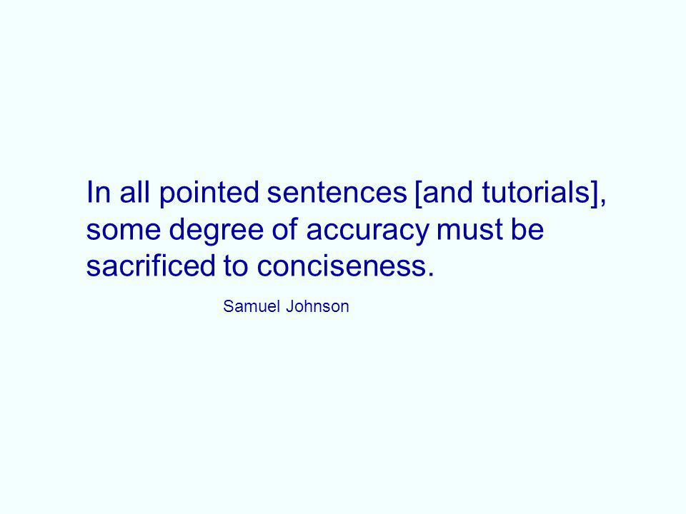 In all pointed sentences [and tutorials], some degree of accuracy must be sacrificed to conciseness. Samuel Johnson